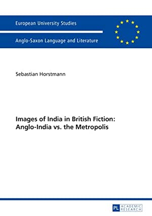 Images of India in British Fiction: Anglo-India vs. the Metropolis: Sebastian Horstmann