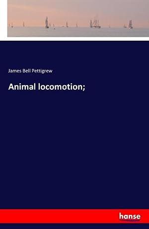 Animal locomotion;: James Bell Pettigrew