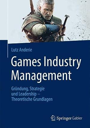 Games Industry Management : Gründung, Strategie und: Lutz Anderie