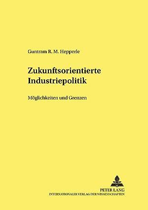 Zukunftsorientierte Industriepolitik : Möglichkeiten und Grenzen: Guntram R. M.