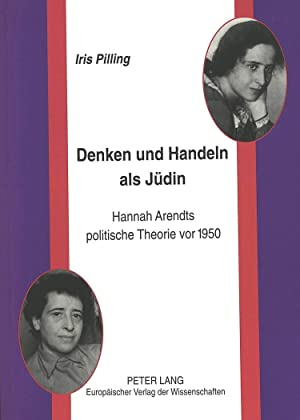 Denken und Handeln als Jüdin : Hannah Arendts politische Theorie vor 1950: Iris Pilling