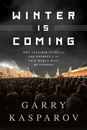Winter is Coming : Why Vladimir Putin: Garry Kasparov