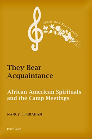 They Bear Acquaintance : African American Spirituals and the Camp Meetings: Nancy L. Graham