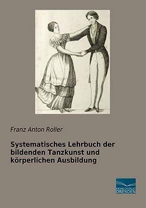 Systematisches Lehrbuch der bildenden Tanzkunst und körperlichen: Franz Anton Roller
