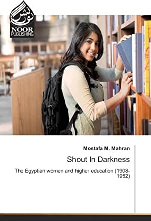 Shout In Darkness : The Egyptian women and higher education (1908-1952): Mostafa M. Mahran