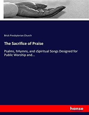 The Sacrifice of Praise : Psalms, hHymns,: Brick Presbyterian Church