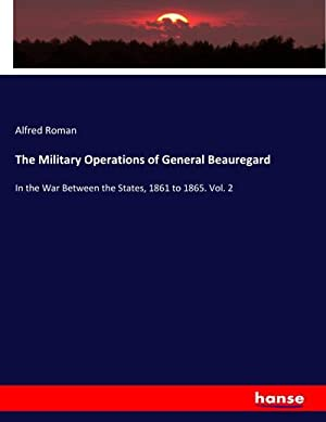 The Military Operations of General Beauregard : In the War Between the States, 1861 to 1865. Vol. 2...