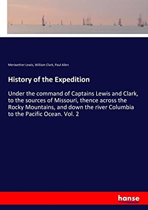History of the Expedition : Under the: Meriwether Lewis