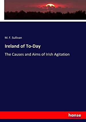 Ireland of To-Day : The Causes and: M. F. Sullivan