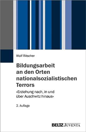 Bildungsarbeit an den Orten nationalsozialistischen Terrors : »Erziehung nach, in und über ...