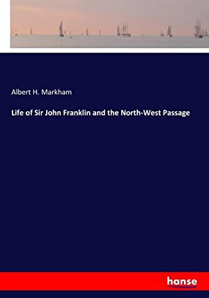 Life of Sir John Franklin and the: Albert H. Markham