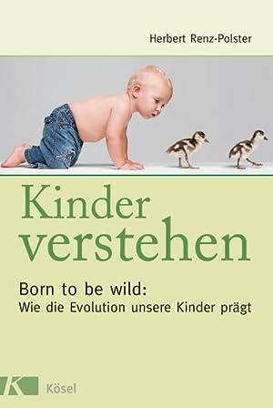 Kinder verstehen : Born to be wild: Wie die Evolution unsere Kinder prägt. Mit einem Vorwort ...