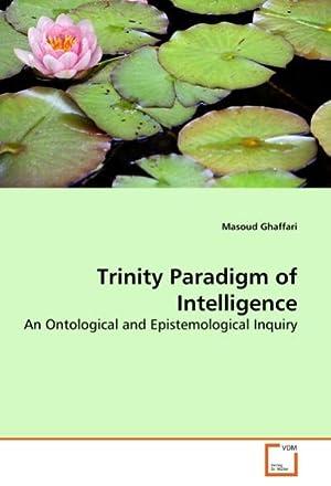 Trinity Paradigm of Intelligence : An Ontological: Masoud Ghaffari