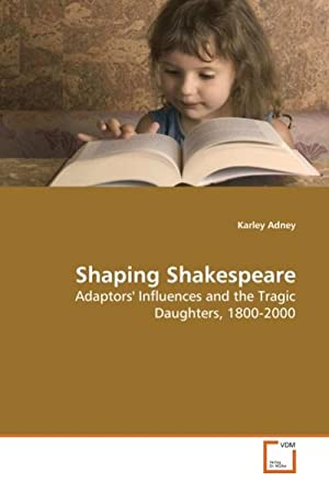 Shaping Shakespeare : Adaptors' Influences and the: Karley Adney
