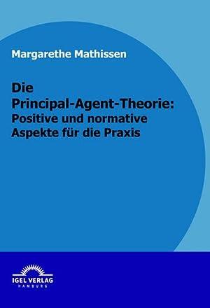 Die Principal-Agent-Theorie: positive und normative Aspekte für: Margarethe Mathissen