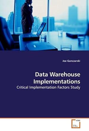 Data Warehouse Implementations : Critical Implementation Factors: Joe Ganczarski