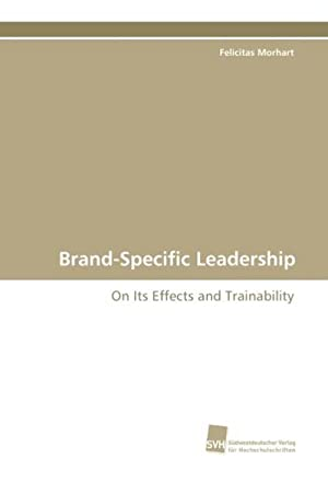 Brand-Specific Leadership : On Its Effects and: Felicitas Morhart