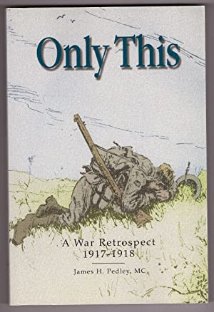 Only This A War Retrospect, 1917-1918: Pedley, James H.