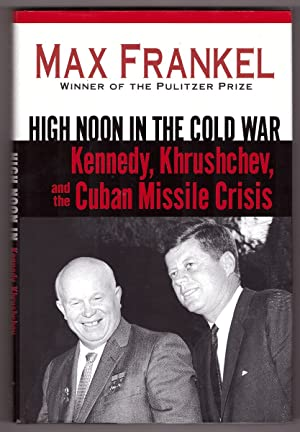 High Noon in the Cold War Kennedy, Khrushchev, and the Cuban Missile Crisis
