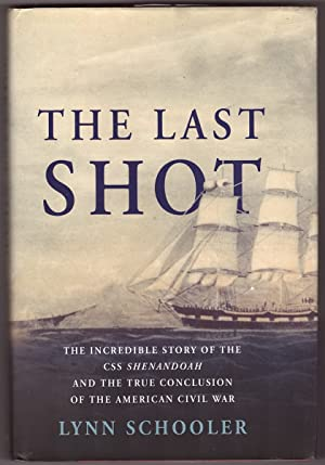 The Last Shot The Incredible Story of the C. S. S. Shenandoah and the True Conclusion of the Amer...