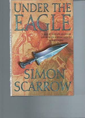 Under the Eagle : A Tale of Military Adventure and Reckless Heroism with the Roman Legions: Scarrow...