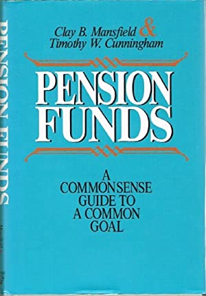 Pension Funds A Commonsense Guide to a Common Goal: Mansfield, Clay B.; Timothy W. Cunningham