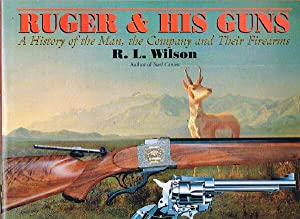 Ruger & His Guns: A HIstory of: Wilson, R.L.