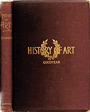 A History of Art: For Classes, Art-Students: Goodyear, William Henry