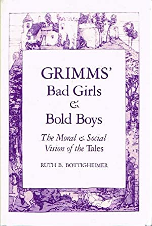 Grimms' Bad Girls & Bold Boys The Moral & Social Vision of the Tales