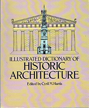 Illustrated Dictionary of Historic Architecture: Harris, Cyril M.