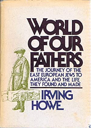 World of Our Fathers: The Journey of the East European Jews to America and the Life They Found an...