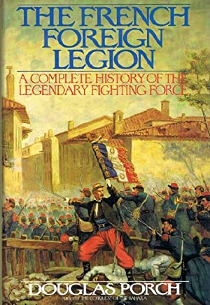 The French Foreign Legion: A Complete History of the Legendary Fighting Force