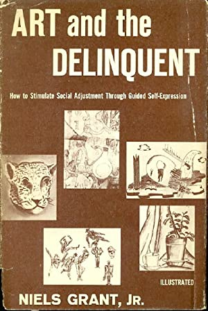 Art and the Delinquent How to Stimulate Social Adjustment through Guided Self-Expression: Grant, ...