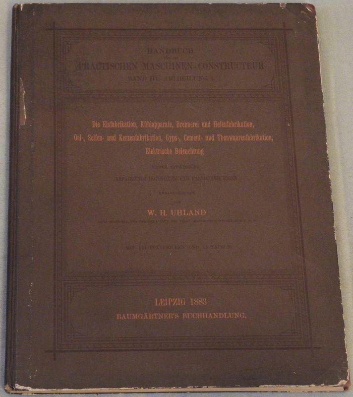 Die Eisfabrikation, Kühlapparate, Brennerei und Hefenfabrikation, Oel-,: UHLAND, W(ilhelm) H(einrich