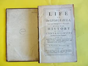 The life of Dr. George Bull, late Lord Bishop of St. David's. With the history of those controver...