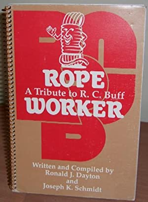 Rope Worker. A Tribute to R.C.Buff.: DAYTON Ronald J. and SCHMIDT Joseph K.