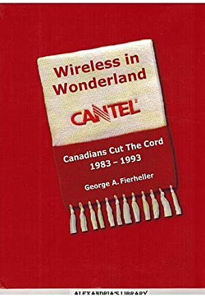 Wireless in Wonderland : Canadians Cut the Cord: CANTEL 1983-1993: Fierheller, George A.