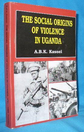 The Social Origins of Violence in Uganda: Kasozi, A.B.K.
