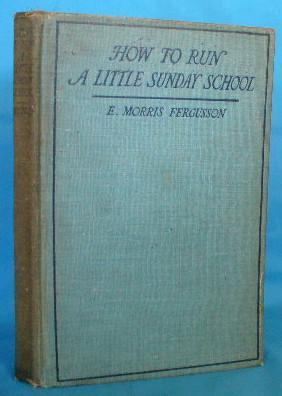 How to Run a Little Sunday School: Fergusson, E. Morris