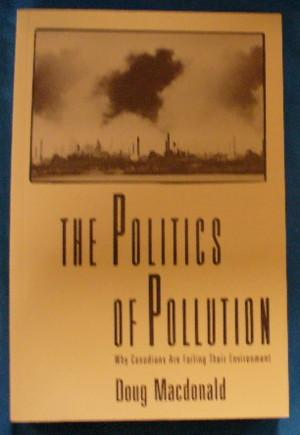 The Politics of Pollution: Why Canadians Are: MacDonald, Doug