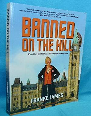 Banned on the Hill : A True Story about Dirty Oil and Government Censorship: James, Franke
