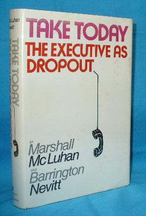 Take Today : The Executive as Dropout: McLuhan, Marshall and