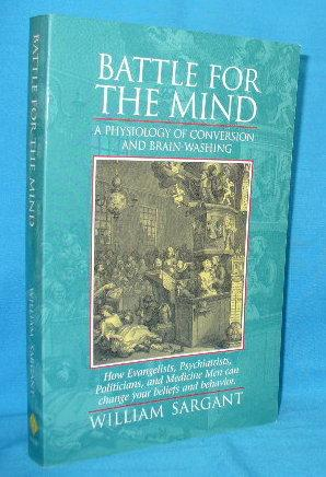 Battle for the Mind : A Physiology: Sargant, William