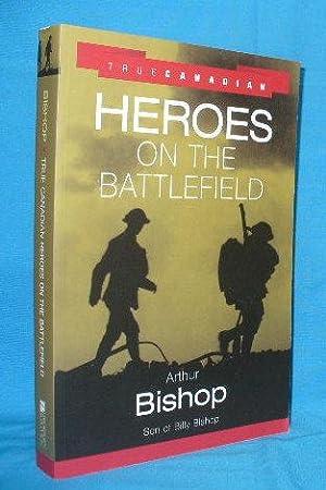 True Canadian Heroes on the Battlefield: Bishop, Arthur