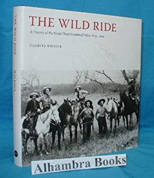 The Wild Ride : A History of the North West Mounted Police 1873-1904