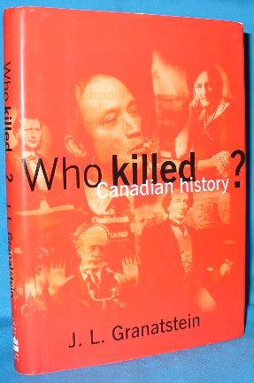 Who Killed Canadian History?: Granatstein, J.L.