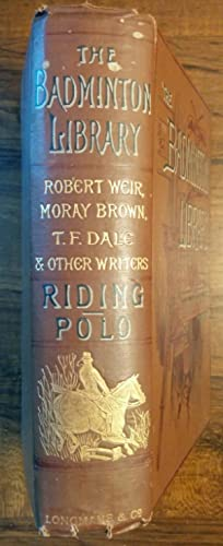 The Badminton Library: Riding & Polo: Captain Robert Weir, J. Moray Brown, T.F. Dale and other ...