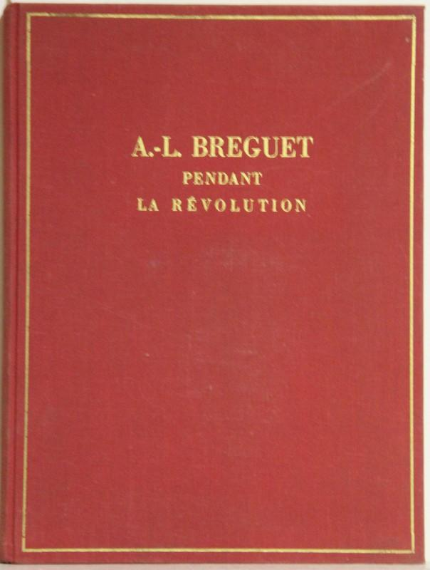 A.-L. Breguet pendant la révolution Française à Paris, en Angleterre et en Suisse. Chapuis, Alfred and Claude Breguet: Fine 28,5 x 21 cm. 119 (3) pp., photogr. images in the text. Red orig cloth binding. *Published in an edition of 1000 numberes copies. - Very good state. S