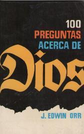 100 PREGUNTAS ACERCA DE DIOS: J.EDWIN ORR