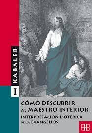 COMO DESCUBRIR AL MAESTRO INTERIOR I INTERPRETACION ESOTERICA DE LOS EVANGELIOS: KABALEB